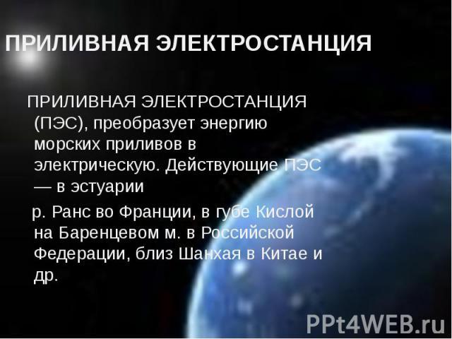 ПРИЛИВНАЯ ЭЛЕКТРОСТАНЦИЯ ПРИЛИВНАЯ ЭЛЕКТРОСТАНЦИЯ (ПЭС), преобразует энергию морских приливов в электрическую. Действующие ПЭС — в эстуарии р. Ранс во Франции, в губе Кислой на Баренцевом м. в Российской Федерации, близ Шанхая в Китае и др.