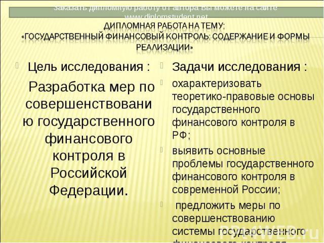 Цель исследования : Цель исследования : Разработка мер по совершенствованию государственного финансового контроля в Российской Федерации.