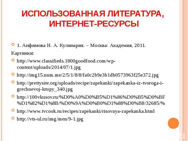 1. Анфимова Н. А. Кулинария. – Москва: Академия, 2011. Картинки: http://www.classifieds.1800goodfood.com/wp-content/uploads/2014/07/1.jpg http://img15.nnm.me/2/5/1/8/8/fa0c2b9e3b1db0573963f25e372.jpg http://prettysite.org/uploads/recipe/zapekanki/za…