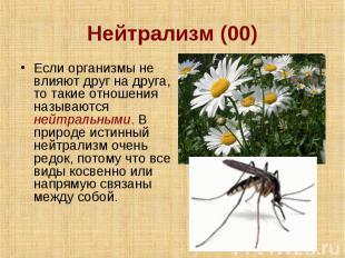 Нейтрализм (00) Если организмы не влияют друг на друга, то такие отношения назыв
