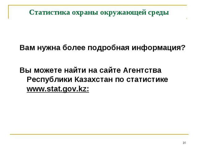 Вам нужна более подробная информация? Вы можете найти на сайте Агентства Республики Казахстан по статистике www.stat.gov.kz: