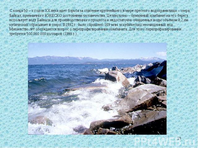 С конца 50 – х годов XX века идет борьба за спасение крупнейшего в мире пресного водохранилища – озера Байкал, признанного ЮНЕСКО достоянием человечества. Целлюлозно – бумажный комбинат на его берегу использует воду Байкала для производственного про…