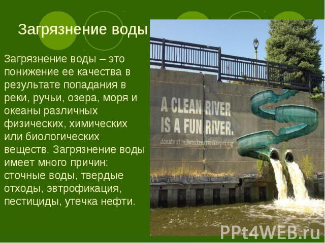 Загрязнение воды – это понижение ее качества в результате попадания в реки, ручьи, озера, моря и океаны различных физических, химических или биологических веществ. Загрязнение воды имеет много причин: сточные воды, твердые отходы, эвтрофикация, пест…