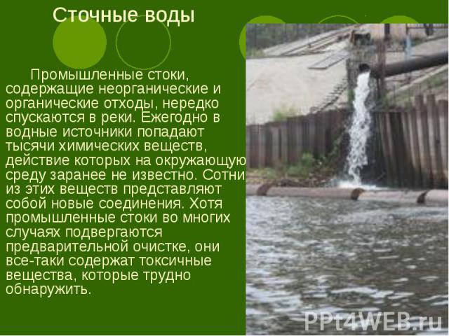 Промышленные стоки, содержащие неорганические и органические отходы, нередко спускаются в реки. Ежегодно в водные источники попадают тысячи химических веществ, действие которых на окружающую среду заранее не известно. Сотни из этих веществ представл…