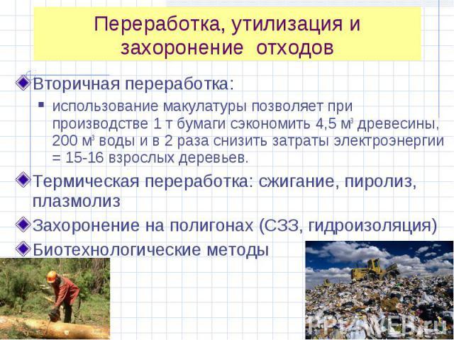 Вторичная переработка: Вторичная переработка: использование макулатуры позволяет при производстве 1 т бумаги сэкономить 4,5 м3 древесины, 200 м3 воды и в 2 раза снизить затраты электроэнергии = 15-16 взрослых деревьев. Термическая переработка: сжига…