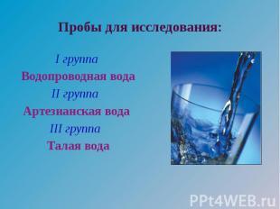 Пробы для исследования: I группа Водопроводная вода II группа Артезианская вода