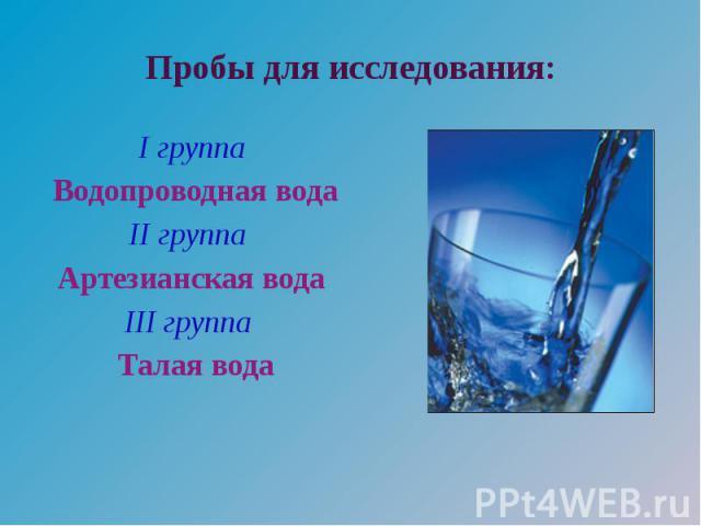 Пробы для исследования: I группа Водопроводная вода II группа Артезианская вода III группа Талая вода