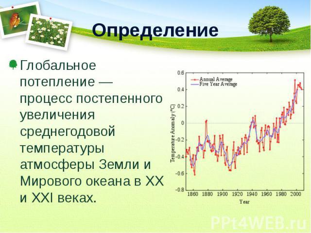Глобальное потепление — процесс постепенного увеличения среднегодовой температуры атмосферы Земли и Мирового океана в XX и XXI веках. Глобальное потепление — процесс постепенного увеличения среднегодовой температуры атмосферы Земли и Мирового океана…
