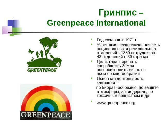 Гринпис – Greenpeace International Год создания: 1971 г. Участники: тесно связанная сеть национальных и региональных отделений - 1330 сотрудников 43 отделений в 30 странах Цели: гарантировать способность Земли воспроизводить жизнь во всём её многооб…