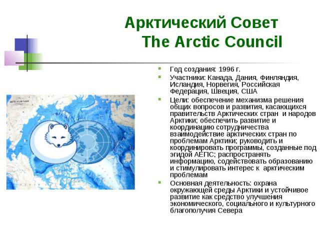 Арктический Совет The Arctic Council Год создания: 1996 г. Участники: Канада, Дания, Финляндия, Исландия, Норвегия, Российская Федерация, Швеция, США Цели: обеспечение механизма решения общих вопросов и развития, касающихся правительств Арктических …