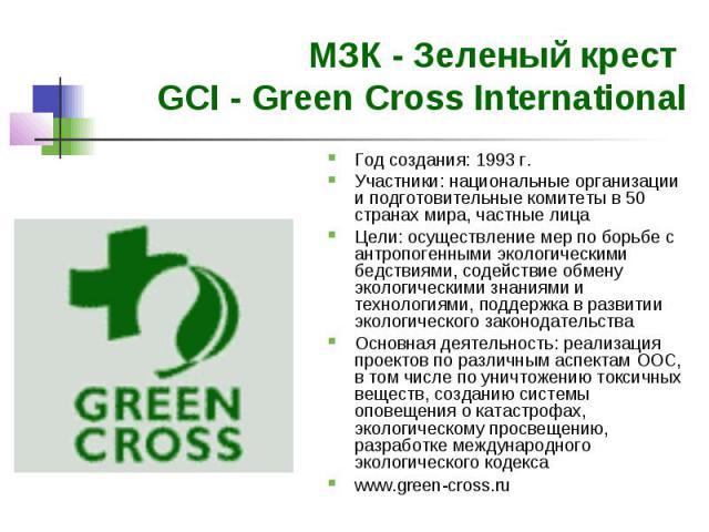 МЗК - Зеленый крест GCI - Green Cross International Год создания: 1993 г. Участники: национальные организации и подготовительные комитеты в 50 странах мира, частные лица Цели: осуществление мер по борьбе с антропогенными экологическими бедствиями, с…