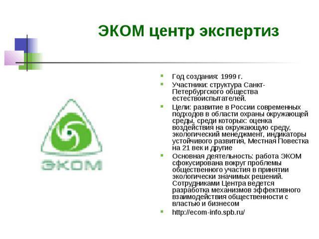 ЭКОМ центр экспертиз Год создания: 1999 г. Участники: структура Санкт-Петербургского общества естествоиспытателей. Цели: развитие в России современных подходов в области охраны окружающей среды, среди которых: оценка воздействия на окружающую среду,…