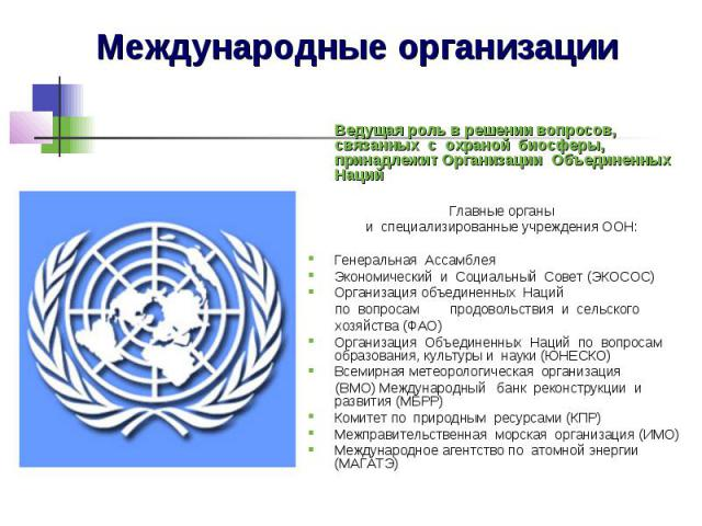Международные организации Ведущая роль в решении вопросов, связанных с охраной биосферы, принадлежит Организации Объединенных Наций Главные органы и специализированные учреждения ООН: Генеральная Ассамблея Э…