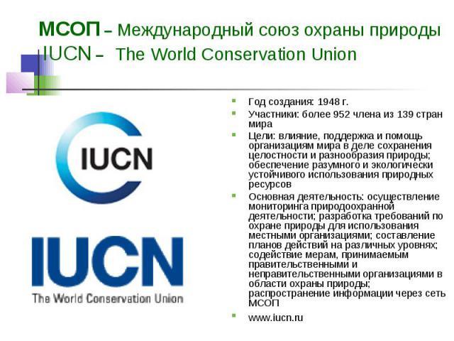 МСОП – Международный союз охраны природы IUCN – The World Conservation Union Год создания: 1948 г. Участники: более 952 члена из 139 стран мира Цели: влияние, поддержка и помощь организациям мира в деле сохранения целостности и разнообразия природы;…