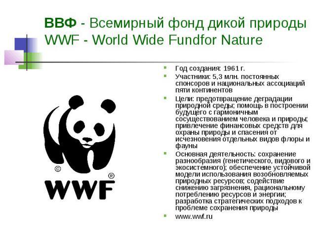ВВФ - Всемирный фонд дикой природы WWF - World Wide Fundfor Nature Год создания: 1961 г. Участники: 5,3 млн. постоянных спонсоров и национальных ассоциаций пяти континентов Цели: предотвращение деградации природной среды; помощь в построении будущег…
