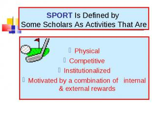 Physical Competitive Institutionalized Motivated by a combination of internal &a
