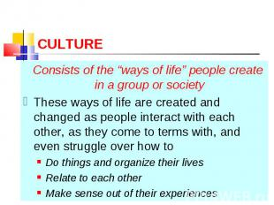 "Consists of the ""ways of life"" people create in a group or society Consists of t"