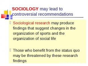 Sociological research may produce findings that suggest changes in the organizat