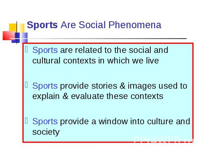 Sports are related to the social and cultural contexts in which we live Sports are related to the social and cultural contexts in which we live Sports provide stories & images used to explain & evaluate these contexts Sports provide a window…