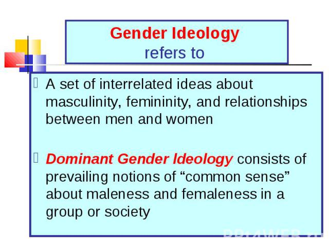 A set of interrelated ideas about masculinity, femininity, and relationships between men and women A set of interrelated ideas about masculinity, femininity, and relationships between men and women Dominant Gender ldeology consists of prevailing not…