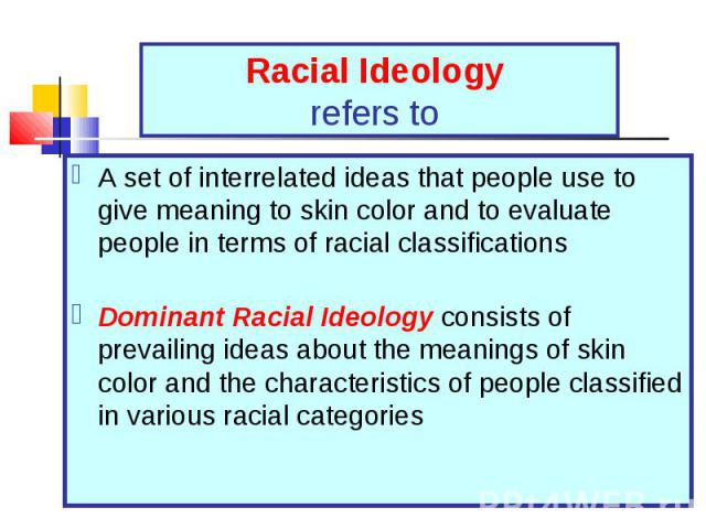 A set of interrelated ideas that people use to give meaning to skin color and to evaluate people in terms of racial classifications A set of interrelated ideas that people use to give meaning to skin color and to evaluate people in terms of racial c…