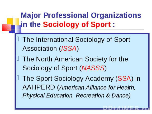 The International Sociology of Sport Association (ISSA) The International Sociology of Sport Association (ISSA) The North American Society for the Sociology of Sport (NASSS) The Sport Sociology Academy (SSA) in AAHPERD (American Alliance for Health,…