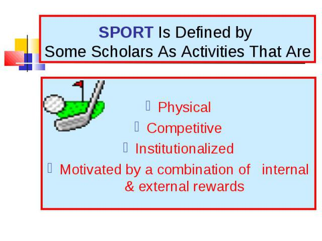 Physical Competitive Institutionalized Motivated by a combination of internal & external rewards