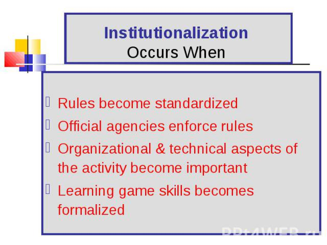 Rules become standardized Official agencies enforce rules Organizational & technical aspects of the activity become important Learning game skills becomes formalized