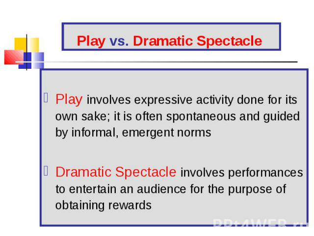 Play involves expressive activity done for its own sake; it is often spontaneous and guided by informal, emergent norms Dramatic Spectacle involves performances to entertain an audience for the purpose of obtaining rewards