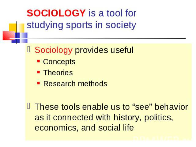"Sociology provides useful Sociology provides useful Concepts Theories Research methods These tools enable us to ""see"" behavior as it connected with history, politics, economics, and social life"