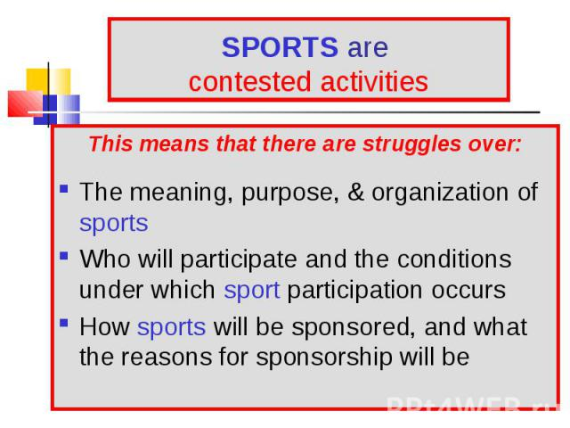 This means that there are struggles over: This means that there are struggles over: The meaning, purpose, & organization of sports Who will participate and the conditions under which sport participation occurs How sports will be sponsored, and w…