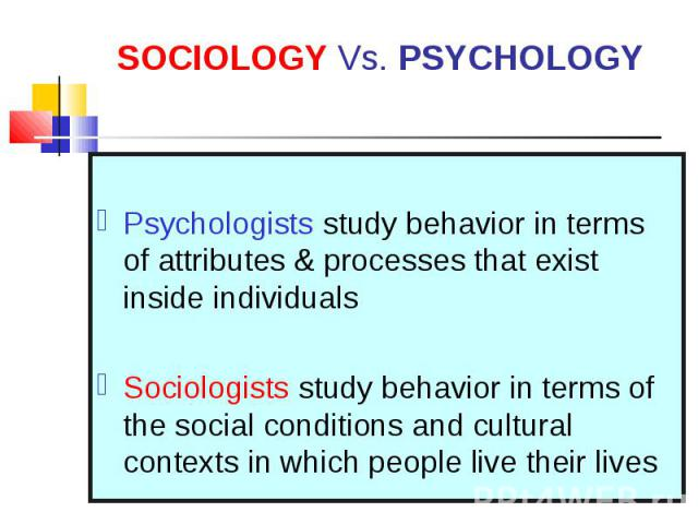 Psychologists study behavior in terms of attributes & processes that exist inside individuals Sociologists study behavior in terms of the social conditions and cultural contexts in which people live their lives