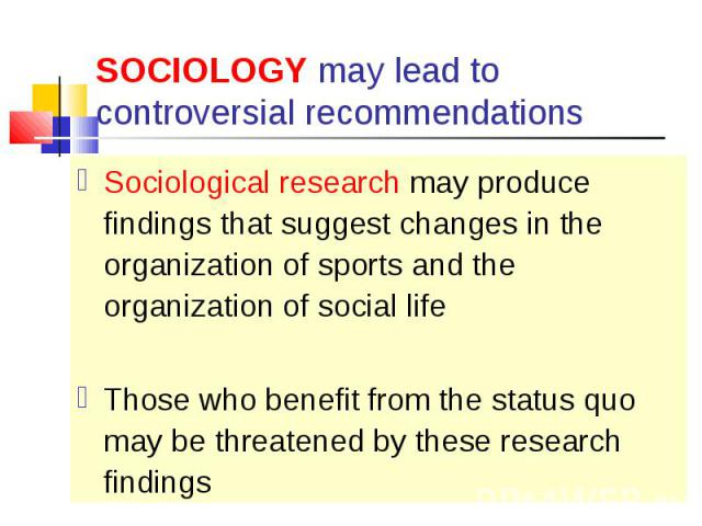Sociological research may produce findings that suggest changes in the organization of sports and the organization of social life Sociological research may produce findings that suggest changes in the organization of sports and the organization of s…
