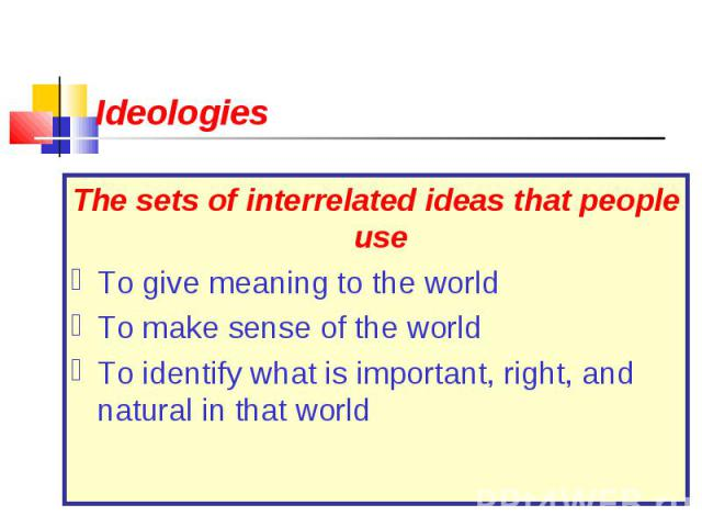 The sets of interrelated ideas that people use The sets of interrelated ideas that people use To give meaning to the world To make sense of the world To identify what is important, right, and natural in that world