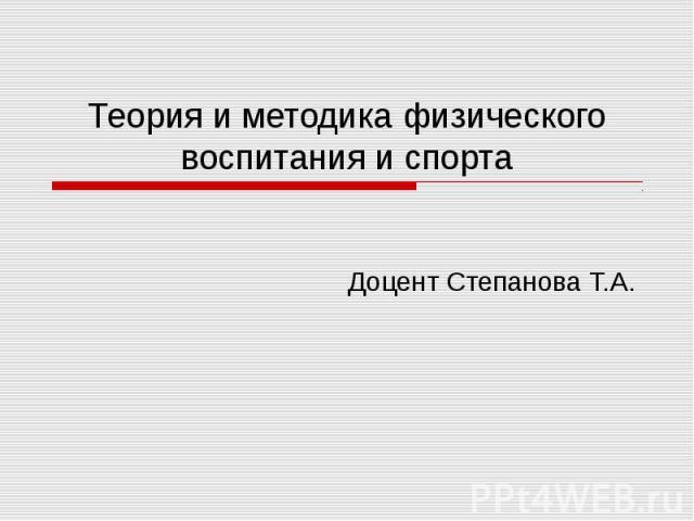 Теория и методика физического воспитания и спорта Доцент Степанова Т.А.