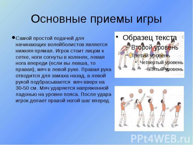 Основные приемы игры Самой простой подачей для начинающих волейболистов является нижняя прямая. Игрок стоит лицом к сетке, ноги согнуты в коленях, левая нога впереди (если вы левша, то правая), мяч в левой руке. Правая рука отводится для замаха наза…