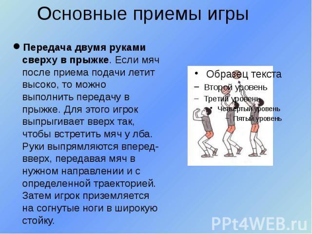 Основные приемы игры Передача двумя руками сверху в прыжке. Если мяч после приема подачи летит высоко, то можно выполнить передачу в прыжке. Для этого игрок выпрыгивает вверх так, чтобы встретить мяч у лба. Руки выпрямляются вперед-вверх, передавая …