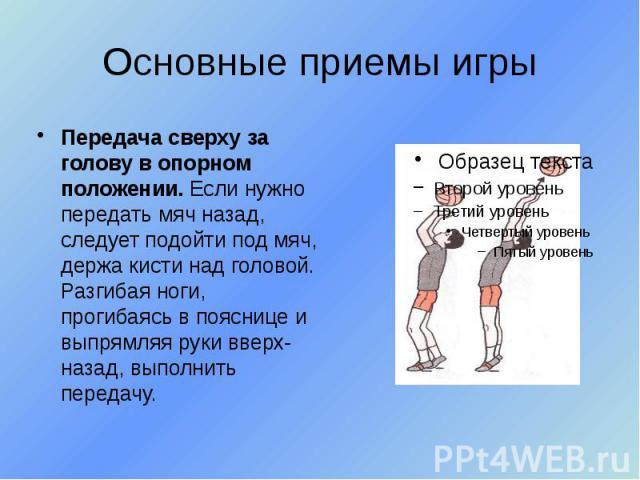 Основные приемы игры Передача сверху за голову в опорном положении. Если нужно передать мяч назад, следует подойти под мяч, держа кисти над головой. Разгибая ноги, прогибаясь в пояснице и выпрямляя руки вверх-назад, выполнить передачу.