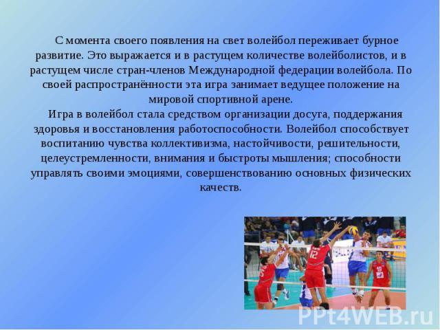 С момента своего появления на свет волейбол переживает бурное развитие. Это выражается и в растущем количестве волейболистов, и в растущем числе стран-членов Международной федерации волейбола. По своей распространённости эта игра занимает ведущее по…