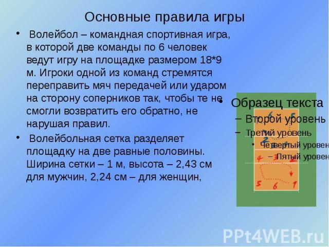 Основные правила игры Волейбол – командная спортивная игра, в которой две команды по 6 человек ведут игру на площадке размером 18*9 м. Игроки одной из команд стремятся переправить мяч передачей или ударом на сторону соперников так, чтобы те не смогл…