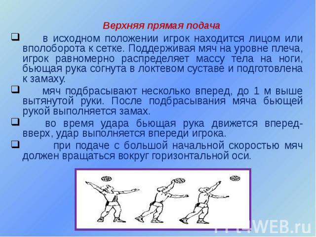 Верхняя прямая подача в исходном положении игрок находится лицом или вполоборота к сетке. Поддерживая мяч на уровне плеча, игрок равномерно распределяет массу тела на ноги, бьющая рука согнута в локтевом суставе и подготовлена к замаху. мяч подбрасы…