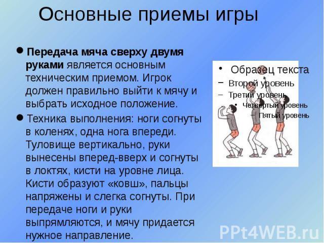 Основные приемы игры Передача мяча сверху двумя руками является основным техническим приемом. Игрок должен правильно выйти к мячу и выбрать исходное положение. Техника выполнения: ноги согнуты в коленях, одна нога впереди. Туловище вертикально, руки…