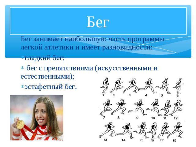 Бег занимает наибольшую часть программы легкой атлетики и имеет разновидности: Бег занимает наибольшую часть программы легкой атлетики и имеет разновидности: гладкий бег; бег с препятствиями (искусственными и естественными); эстафетный бег.