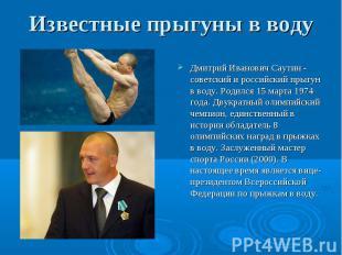 Дмитрий Иванович Саутин - советский и российский прыгун в воду. Родился 15 марта