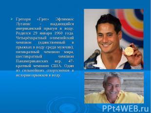 Грегори «Грег» Эфтимиос Луганис - выдающийся американский прыгун в воду. Родился