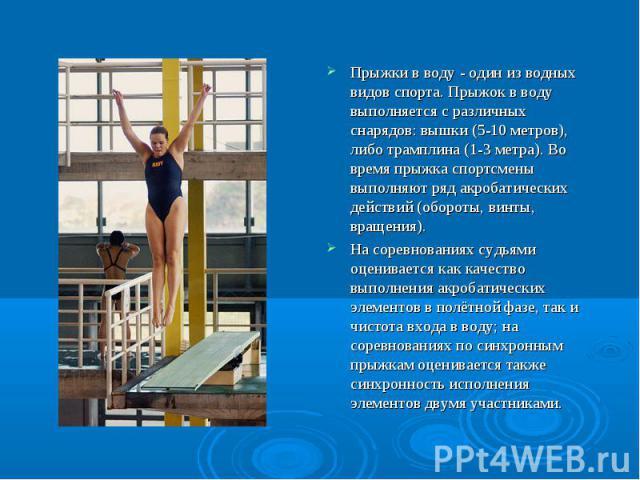 Прыжки в воду - один из водных видов спорта. Прыжок в воду выполняется с различных снарядов: вышки (5-10 метров), либо трамплина (1-3 метра). Во время прыжка спортсмены выполняют ряд акробатических действий (обороты, винты, вращения). Прыжки в воду …