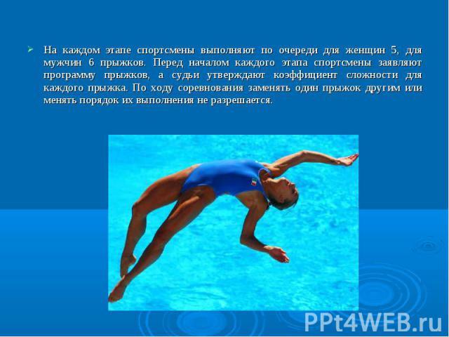 На каждом этапе спортсмены выполняют по очереди для женщин 5, для мужчин 6 прыжков. Перед началом каждого этапа спортсмены заявляют программу прыжков, а судьи утверждают коэффициент сложности для каждого прыжка. По ходу соревнования заменять один пр…