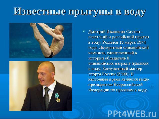 Дмитрий Иванович Саутин - советский и российский прыгун в воду. Родился 15 марта 1974 года. Двукратный олимпийский чемпион, единственный в истории обладатель 8 олимпийских наград в прыжках в воду. Заслуженный мастер спорта России (2000). В настоящее…