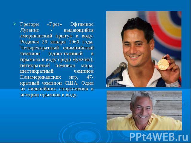 Грегори «Грег» Эфтимиос Луганис - выдающийся американский прыгун в воду. Родился 29 января 1960 года. Четырёхкратный олимпийский чемпион (единственный в прыжках в воду среди мужчин), пятикратный чемпион мира, шестикратный чемпион Панамериканских игр…