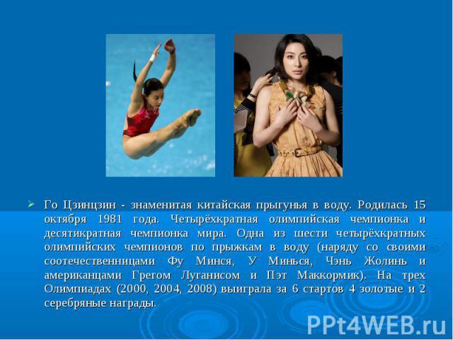 Го Цзинцзин - знаменитая китайская прыгунья в воду. Родилась 15 октября 1981 года. Четырёхкратная олимпийская чемпионка и десятикратная чемпионка мира. Одна из шести четырёхкратных олимпийских чемпионов по прыжкам в воду (наряду со своими соотечеств…